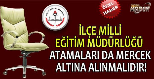 İLÇE MİLLİ EĞİTİM MÜDÜRLÜĞÜ ATAMALARI DA MERCEK ALTINA ALINMALIDIR!