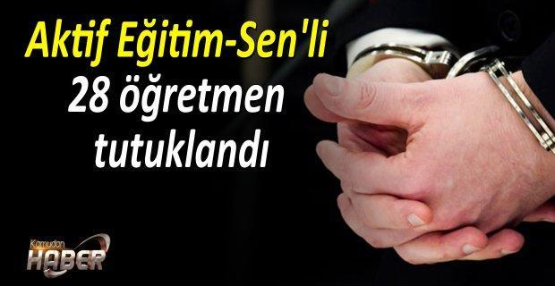 Aktif Eğitim-Sen üyesi 28 Öğretmen tutuklandı.