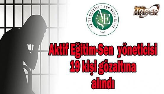 Aktif Eğitim-Sen  yöneticisi 19 kişi gözaltına alındı