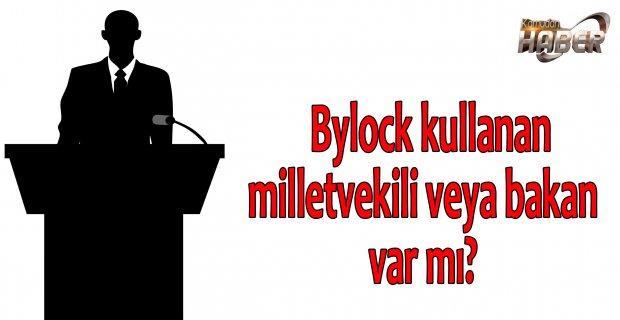 Bylock kullanan milletvekili veya bakan var mı?