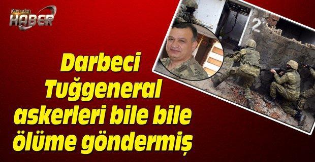 Darbeci Tuğgeneral askerleri bile bile ölüme göndermiş