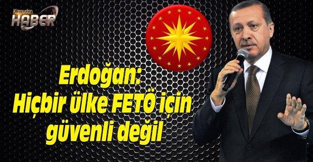 Erdoğan: Hiçbir ülke FETÖ için güvenli değil
