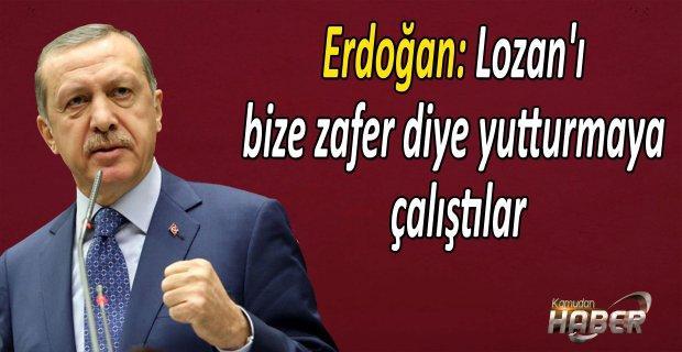 Erdoğan: Lozan'ı bize zafer diye yutturmaya çalıştılar