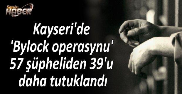 Kayseri'de 'Bylock operasynu' 57 şüpheliden 39'u daha tutuklandı