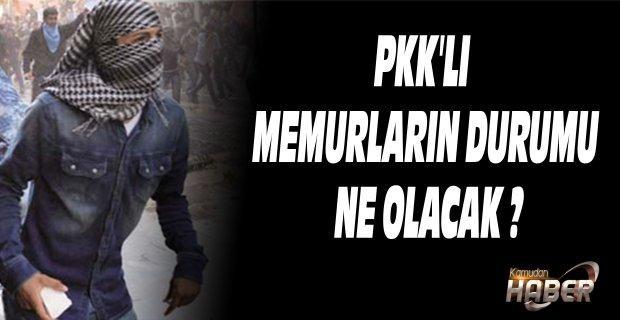 PKK'LI MEMURLARIN DURUMU NE OLACAK ?