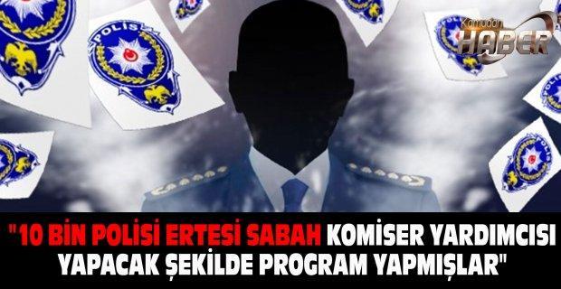"""""""10 BİN POLİSİ ERTESİ SABAH KOMİSER YARDIMCISI YAPACAK ŞEKİLDE PROGRAM YAPMIŞLAR"""""""