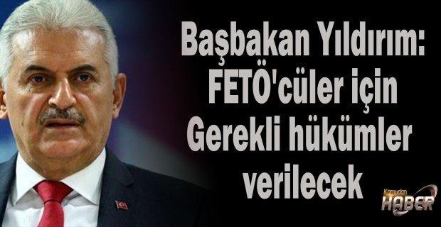 Başbakan Yıldırım: FETÖ'cüler için Gerekli hükümler verilecek, cezasını çekecekler.