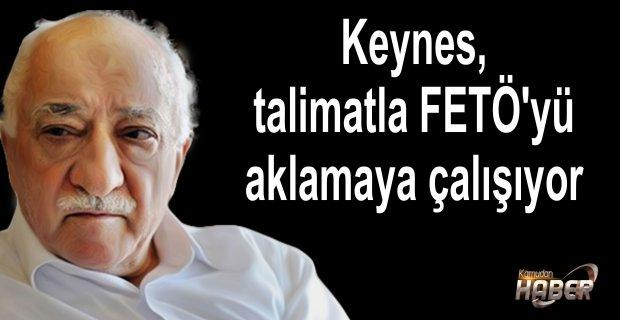 Keynes, talimatla FETÖ'yü aklamaya çalışıyor