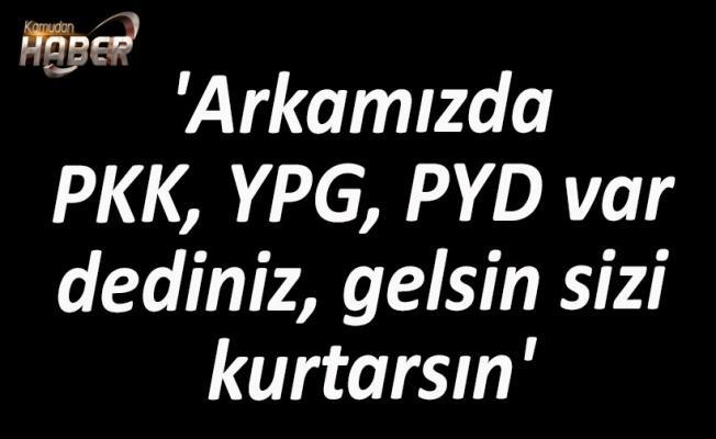 'Arkamızda PKK, YPG, PYD var dediniz, gelsin sizi kurtarsın'