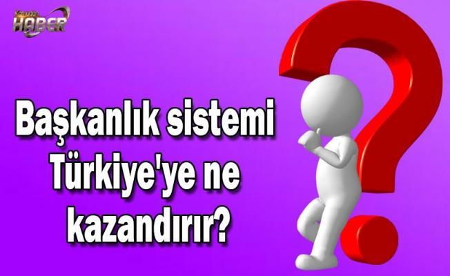Başkanlık sistemi Türkiye'ye ne kazandırır?