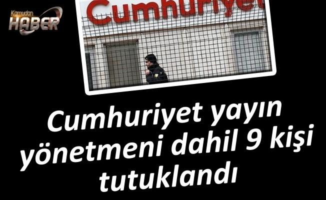 Cumhuriyet yayın yönetmeni dahil 9 kişi tutuklandı