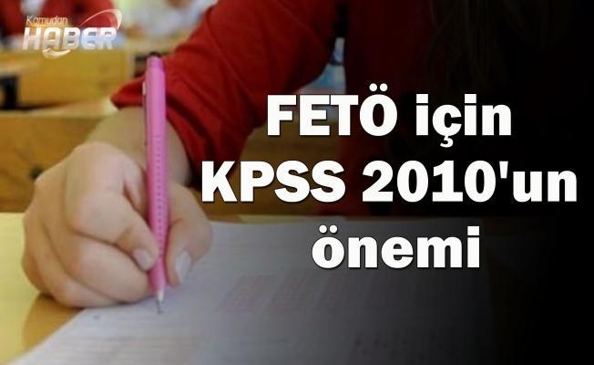 FETÖ için KPSS 2010'un önemi