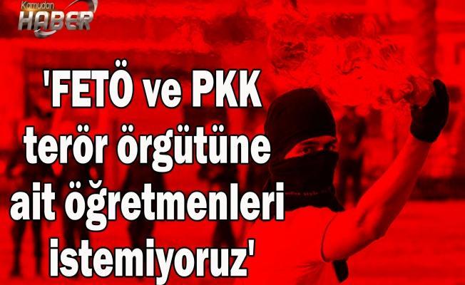 'FETÖ ve PKK terör örgütüne ait öğretmenleri istemiyoruz'
