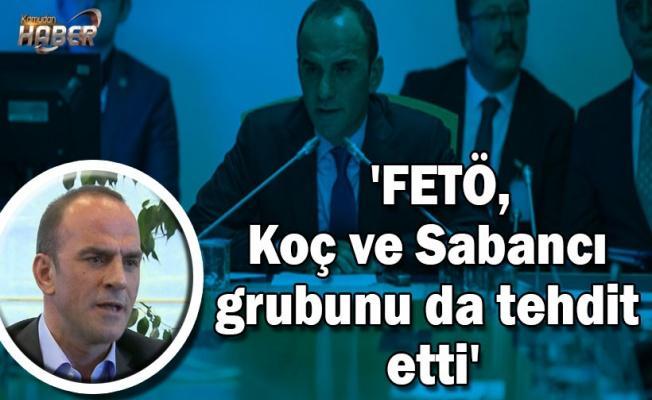 İş adamı Galip Öztürk: FETÖ, Koç ve Sabancı grubunu da tehdit etti