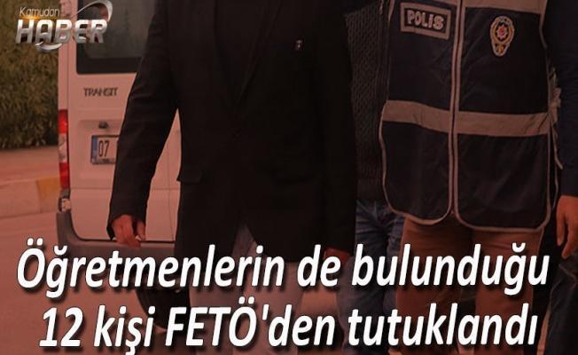 Öğretmenlerin de bulunduğu 12 kişi FETÖ'den tutuklandı
