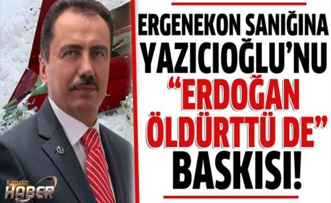 'Yazıcıoğlu cinayetini Erdoğan'ın üzerine yıkmamı istedi''