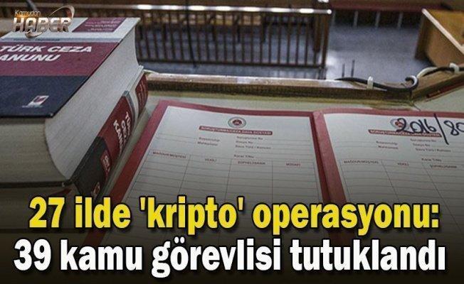 27 ilde 'kripto' operasyonu: 39 kamu görevlisi tutuklandı