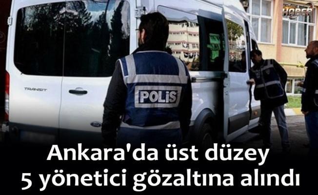 Ankara'da üst düzey 5 yönetici gözaltına alındı