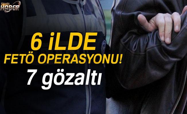 6 ilde FETÖ'den 7 kişi gözaltına alındı.