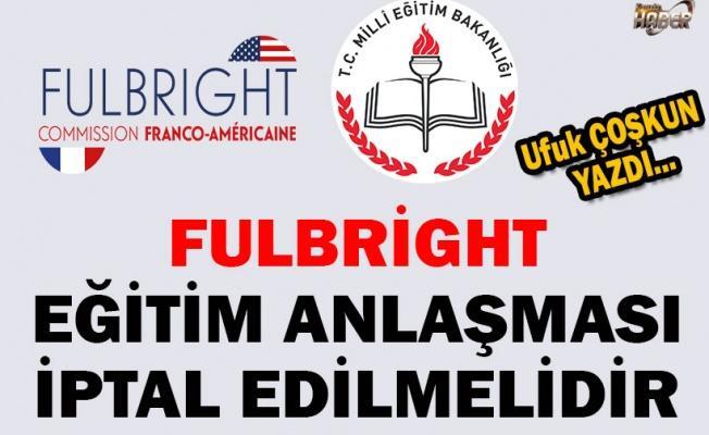 Fulbright eğitim anlaşması iptal edilmelidir