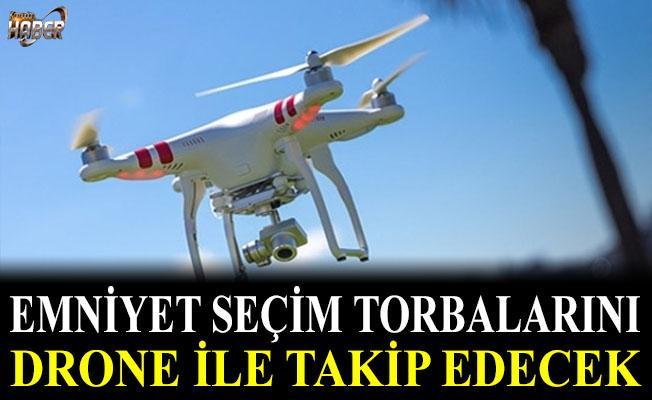 Seçim torbaları 'Drone' ile takip edilecek