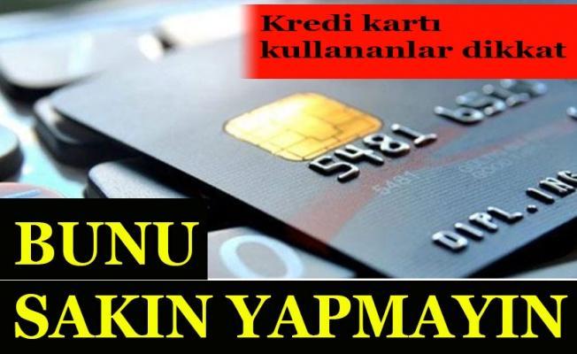 Kredi kartı kullananlar dikkat! Bunu sakın yapmayın...
