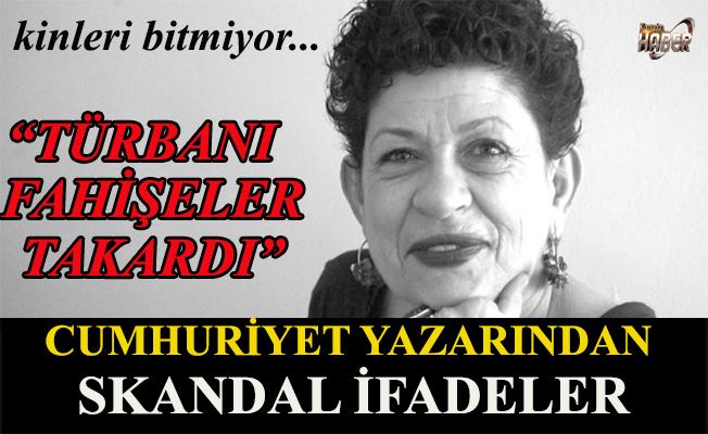 Cumhuriyet yazarından skandal ifadeler: Türbanı fahişeler takardı!