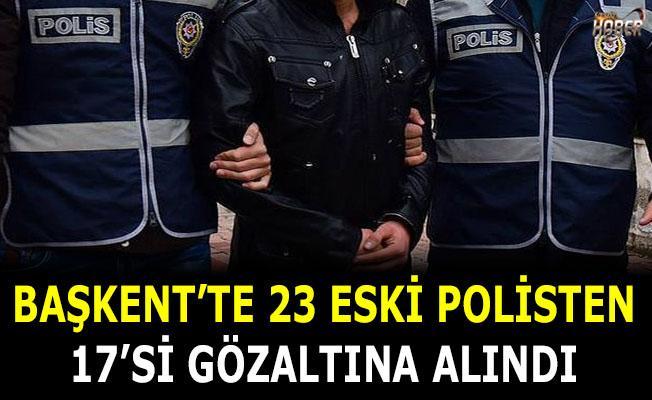 Başkent'te 23 eski polisten 17'si gözaltına alındı
