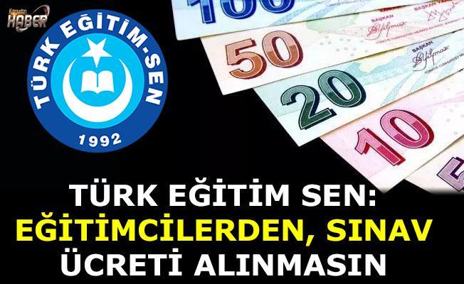 Türk Eğitim Sen: Eğitimcilerden Sınav ücreti alınmasın