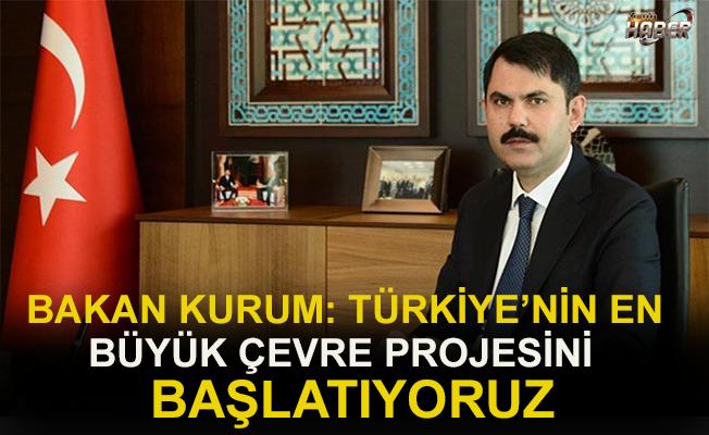 """Bakan Kurum: """"Türkiye'nin en büyük çevre projesini başlatıyoruz..."""""""