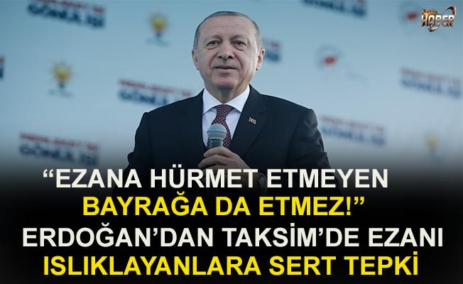Cumhurbaşkanı Erdoğan'dan Taksim'de ezanın ıslıklanmasına çok sert tepki
