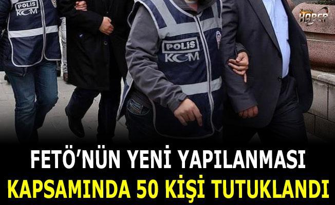 FETÖ'nün yeni yapılanması kapsamında 50 kişi tutuklandı