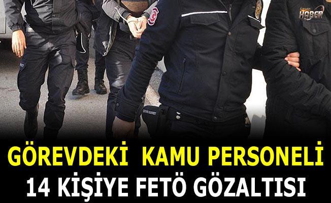 Görevdeki kamu personeli 14 kişiye FETÖ gözaltısı