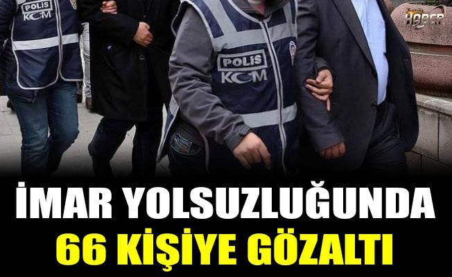 İmar yolsuzluğunda 66 kişiye gözaltı