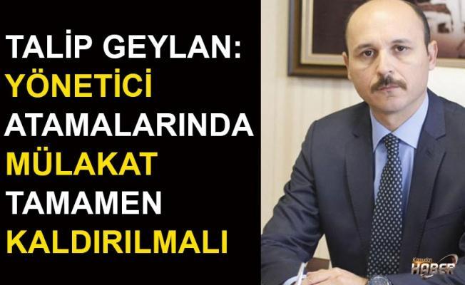 Türk Eğitim-Sen Genel Başkanı Geylan : Yönetici atamalarında mülakat tamamen kaldırılmalı