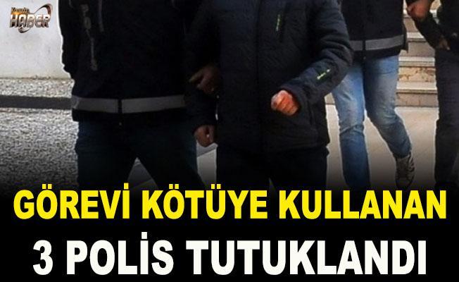 Görevi kötüye kullanan 3 polis tutuklandı