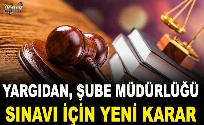 Yargıdan Şube Müdürlüğü Sınavı için yeni karar!