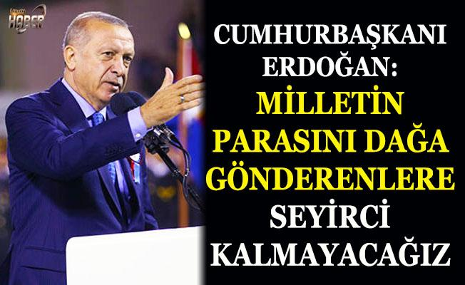 Cumhurbaşkanı Erdoğan: Milletin parasını dağa gönderenlere seyirci kalmayacağız