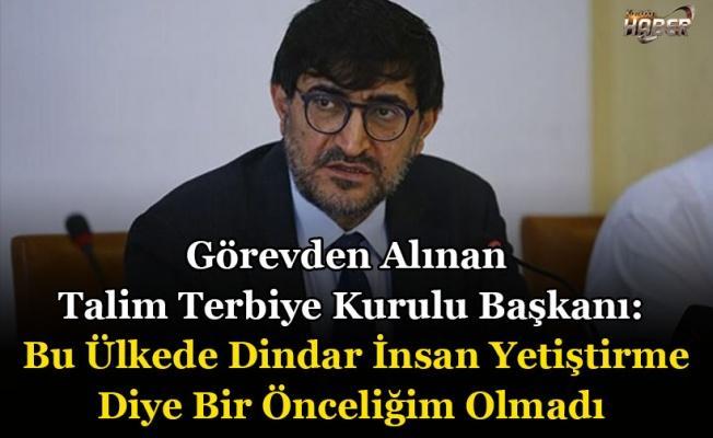 Görevden Alınan Talim Terbiye Kurulu Başkanı: Bu Ülkede Dindar İnsan Yetiştirme Diye Bir Önceliğim Olmadı.