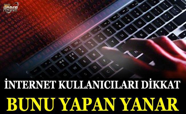 İnternet kullanıcıları dikkat! Bunu yapan yanar