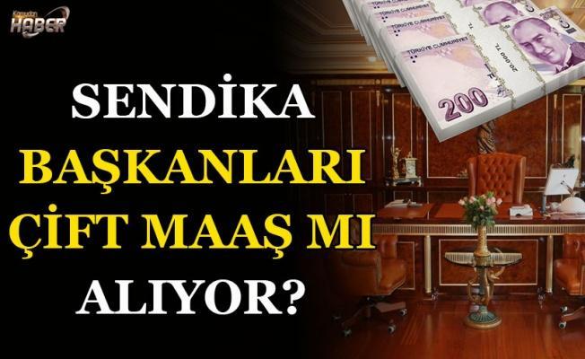 Sendika başkanları çift maaş mı alıyor?