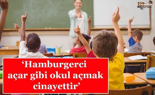 'Hamburgerci açar gibi okul açmak cinayettir'