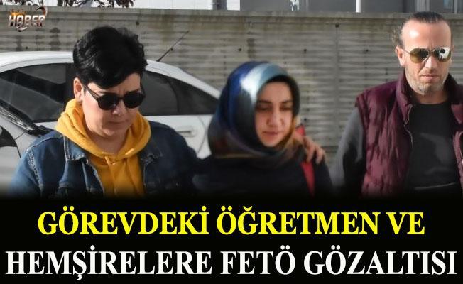 Görevdeki öğretmen ve hemşirelere FETÖ gözaltısı