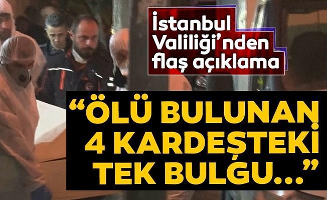 İstanbul Valiliği'nden 4 kardeşin ölü bulunması ile ilgili flaş açıklama