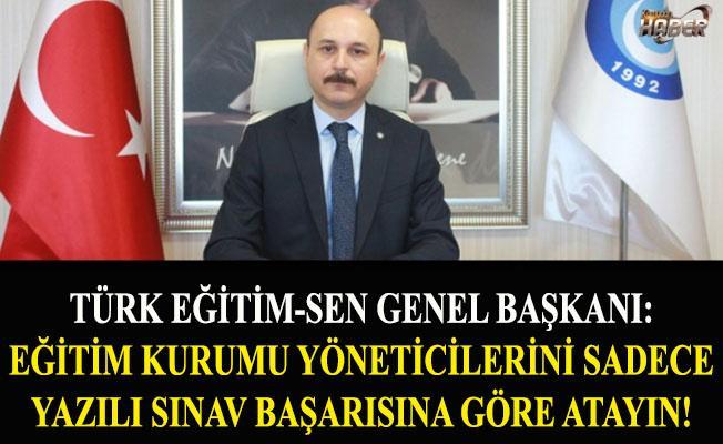 Türk Eğitim-Sen Genel Başkanı: Eğitim Kurumu Yöneticilerini Sadece Yazılı Sınav Başarısına Göre Atayın!