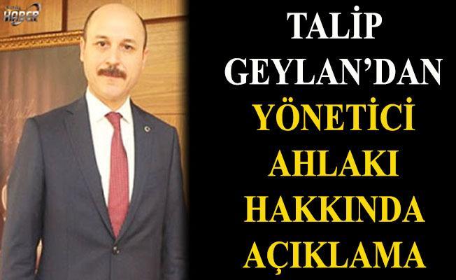 Talip Geylan'dan Yönetici Ahlakı hakkında açıklama