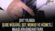2017 YILINDA ŞUBE MÜDÜRÜ, ŞEF, MEMUR VE HİZMETLİ MAAŞI ARASINDAKİ FARK