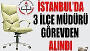 İSTANBUL'DA 3 İLÇE MÜDÜRÜ GÖREVDEN ALINDI