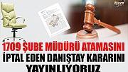 1709 ŞUBE MÜDÜRÜ ATAMASINI İPTAL EDEN DANIŞTAY KARARI