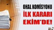 EKİM AYINDA OHAL KOMİSYONU İLK KARARINI VERECEK!